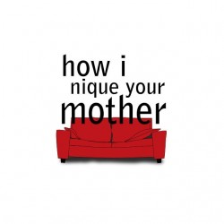 How I puts your mother...