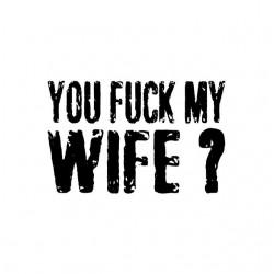 Tee shirt You Fuck My Wife...