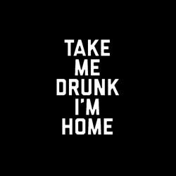 take me drunk i m home tshirt sublimation