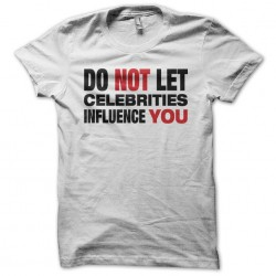 Do not let celebrities influence you white sublimation t-shirt
